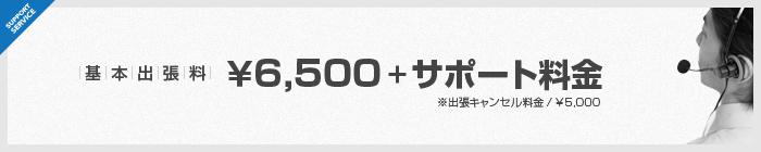 基本出張料 ¥6,500 + サポート料金 ※出張キャンセル料金/¥5,000